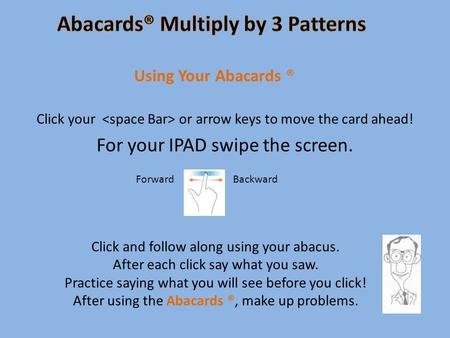 Click your or arrow keys to move the card ahead! For your IPAD swipe the screen. Using Your Abacards ® Click and follow along using your abacus. After.