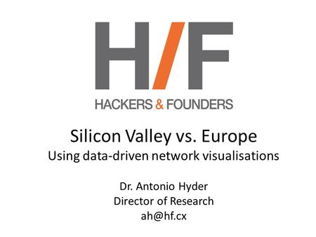 Silicon Valley vs. Europe Using data-driven network visualisations Dr. Antonio Hyder Director of Research