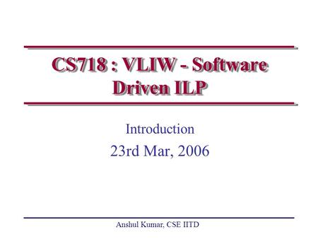 Anshul Kumar, CSE IITD CS718 : VLIW - Software Driven ILP Introduction 23rd Mar, 2006.