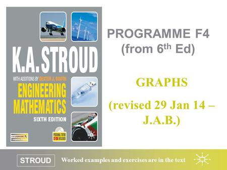 STROUD Worked examples and exercises are in the text PROGRAMME F4 (from 6 th Ed) GRAPHS (revised 29 Jan 14 – J.A.B.)