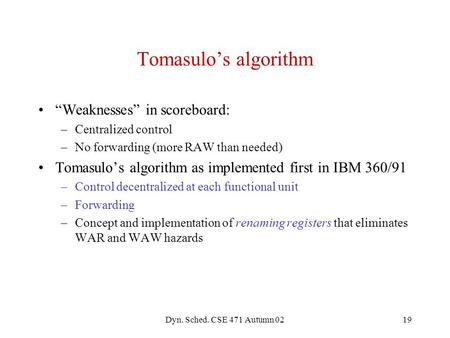"Dyn. Sched. CSE 471 Autumn 0219 Tomasulo's algorithm ""Weaknesses"" in scoreboard: –Centralized control –No forwarding (more RAW than needed) Tomasulo's."