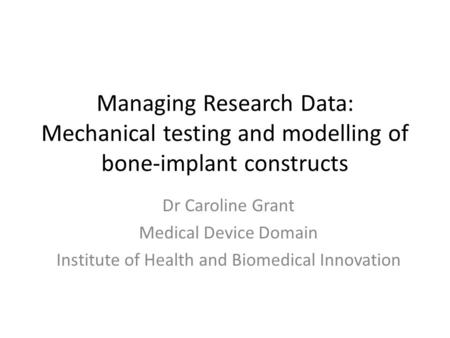 Managing Research Data: Mechanical testing and modelling of bone-implant constructs Dr Caroline Grant Medical Device Domain Institute of Health and Biomedical.