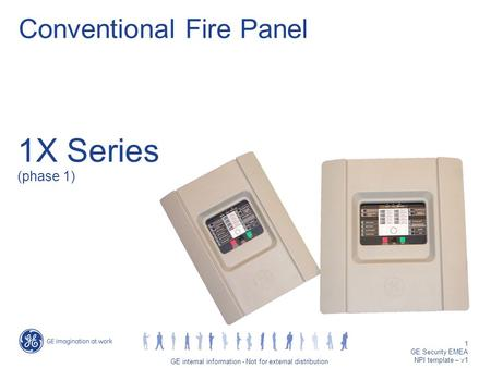 GE job title/1 GE internal information - Not for external distribution 1 GE Security EMEA NPI template – v1 1X Series (phase 1) Conventional Fire Panel.