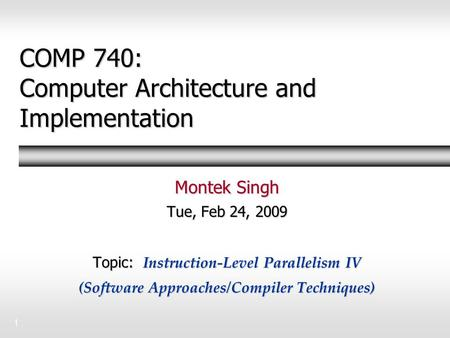 1 COMP 740: Computer Architecture and Implementation Montek Singh Tue, Feb 24, 2009 Topic: Instruction-Level Parallelism IV (Software Approaches/Compiler.