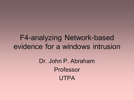 F4-analyzing Network-based evidence for a windows intrusion Dr. John P. Abraham Professor UTPA.