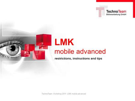 TechnoTeam Workshop 2011: LMK mobile advanced LMK mobile advanced restrictions, instructions and tips.