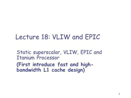 1 Lecture 18: VLIW and EPIC Static superscalar, VLIW, EPIC and Itanium Processor (First introduce fast and high- bandwidth L1 cache design)