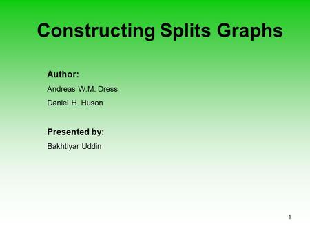 1 Constructing Splits Graphs Author: Andreas W.M. Dress Daniel H. Huson Presented by: Bakhtiyar Uddin.