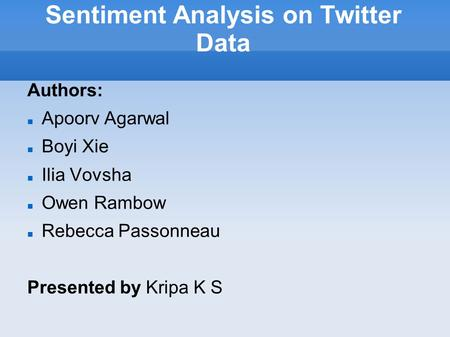 Sentiment Analysis on Twitter Data Authors: Apoorv Agarwal Boyi Xie Ilia Vovsha Owen Rambow Rebecca Passonneau Presented by Kripa K S.