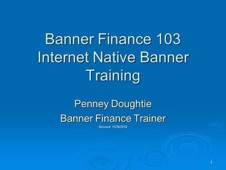 1 Banner Finance 103 Internet Native Banner Training Penney Doughtie Banner Finance Trainer Revised 11/26/2014.