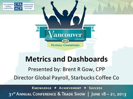 Metrics and Dashboards Presented by: Brent R Gow, CPP Director Global Payroll, Starbucks Coffee Co.