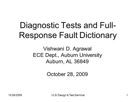 10/28/2009VLSI Design & Test Seminar1 Diagnostic Tests and Full- Response Fault Dictionary Vishwani D. Agrawal ECE Dept., Auburn University Auburn, AL.