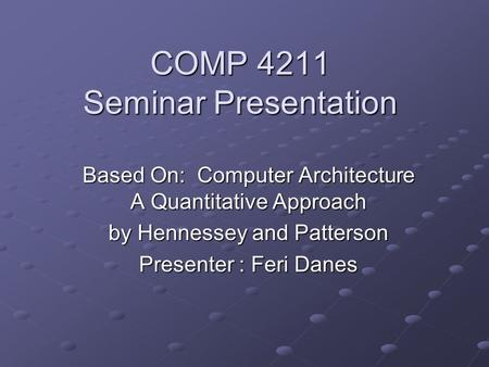 COMP 4211 Seminar Presentation Based On: Computer Architecture A Quantitative Approach by Hennessey and Patterson Presenter : Feri Danes.
