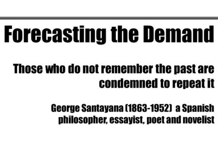 Forecasting the Demand Those who do not remember the past are condemned to repeat it George Santayana (1863-1952) a Spanish philosopher, essayist, poet.