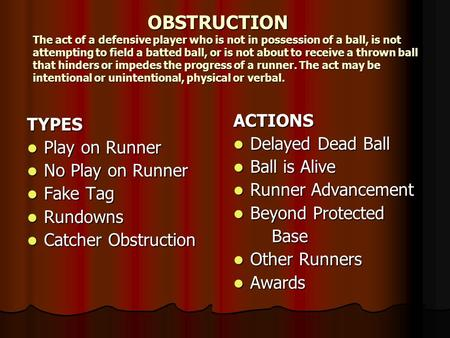 OBSTRUCTION The act of a defensive player who is not in possession of a ball, is not attempting to field a batted ball, or is not about to receive a thrown.