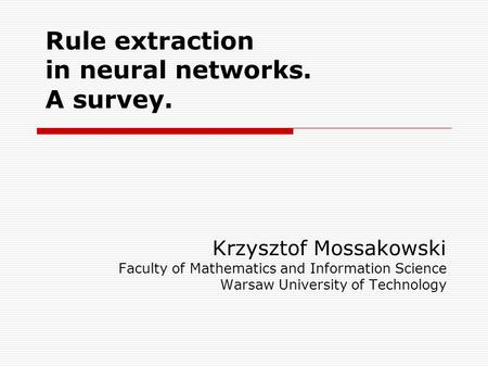 Rule extraction in neural networks. A survey. Krzysztof Mossakowski Faculty of Mathematics and Information Science Warsaw University of Technology.