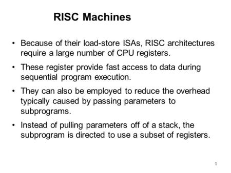1 RISC Machines Because of their load-store ISAs, RISC architectures require a large number of CPU registers. These register provide fast access to data.