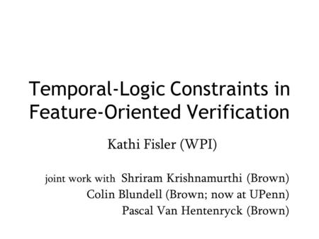 Temporal-Logic Constraints in Feature-Oriented Verification Kathi Fisler (WPI) joint work with Shriram Krishnamurthi (Brown) Colin Blundell (Brown; now.