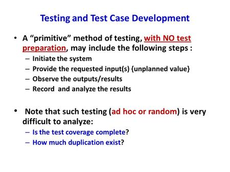 "Testing and Test Case Development A ""primitive"" method of testing, with NO test preparation, may include the following steps : – Initiate the system –"