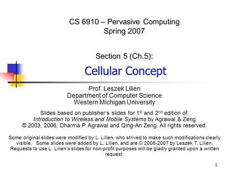 1 CS 6910 – Pervasive Computing Spring 2007 Section 5 (Ch.5): Cellular Concept Prof. Leszek Lilien Department of Computer Science Western Michigan University.