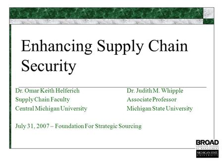 Enhancing Supply Chain Security Dr. Omar Keith HelferichDr. Judith M. Whipple Supply Chain FacultyAssociate Professor Central Michigan UniversityMichigan.