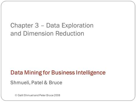 Chapter 3 – Data Exploration and Dimension Reduction © Galit Shmueli and Peter Bruce 2008 Data Mining for Business Intelligence Shmueli, Patel & Bruce.