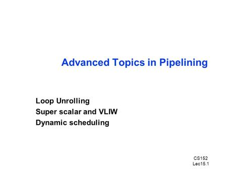 CS152 Lec15.1 Advanced Topics in Pipelining Loop Unrolling Super scalar and VLIW Dynamic scheduling.