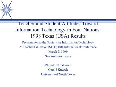 Teacher and Student Attitudes Toward Information Technology in Four Nations: 1998 Texas (USA) Results Presentation to the Society for Information Technology.