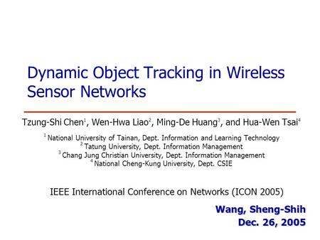 Dynamic Object Tracking in Wireless Sensor Networks Tzung-Shi Chen 1, Wen-Hwa Liao 2, Ming-De Huang 3, and Hua-Wen Tsai 4 1 National University of Tainan,