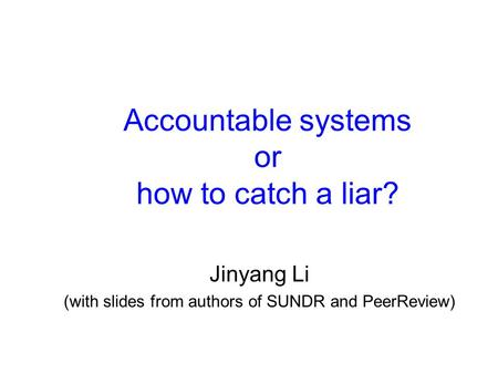 Accountable systems or how to catch a liar? Jinyang Li (with slides from authors of SUNDR and PeerReview)