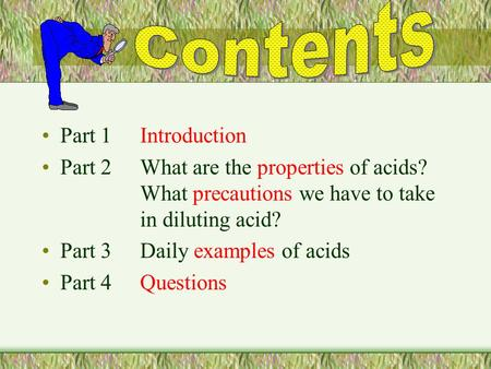 Part 1Introduction Part 2What are the properties of acids? What precautions we have to take in diluting acid? Part 3Daily examples of acids Part 4Questions.