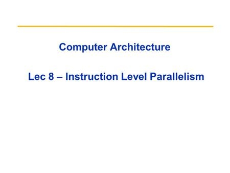 Computer Architecture Lec 8 – Instruction Level Parallelism.