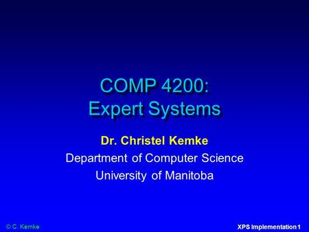 © C. Kemke XPS Implementation 1 COMP 4200: Expert Systems Dr. Christel Kemke Department of Computer Science University of Manitoba.