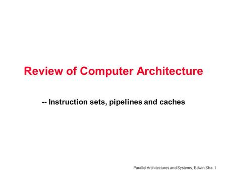 Parallel Architectures and Systems, Edwin Sha 1 Review of Computer Architecture -- Instruction sets, pipelines and caches.