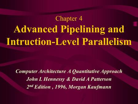 Chapter 4 Advanced Pipelining and Intruction-Level Parallelism Computer Architecture A Quantitative Approach John L Hennessy & David A Patterson 2 nd Edition,