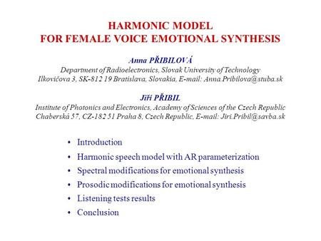 HARMONIC MODEL FOR FEMALE VOICE EMOTIONAL SYNTHESIS Anna PŘIBILOVÁ Department of Radioelectronics, Slovak University of Technology Ilkovičova 3, SK-812.