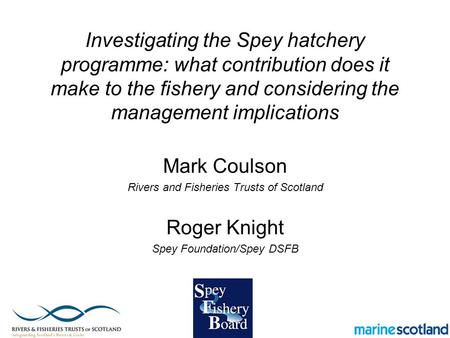 Investigating the Spey hatchery programme: what contribution does it make to the fishery and considering the management implications Mark Coulson Rivers.