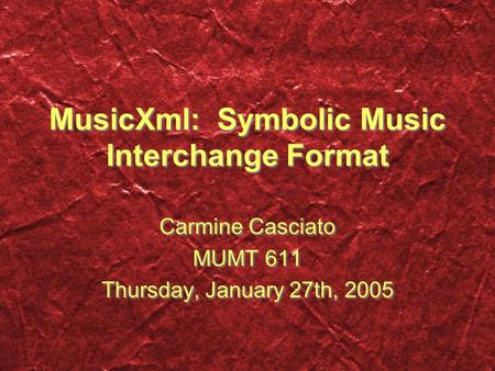 MusicXml: Symbolic Music Interchange Format Carmine Casciato MUMT 611 Thursday, January 27th, 2005 Carmine Casciato MUMT 611 Thursday, January 27th, 2005.