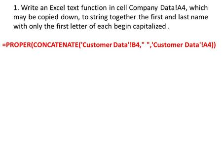 1. Write an Excel text function in cell Company Data!A4, which may be copied down, to string together the first and last name with only the first letter.