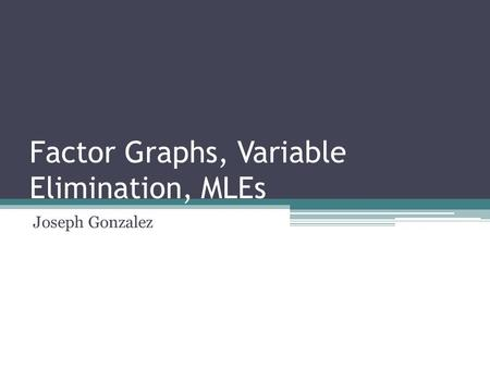 Factor Graphs, Variable Elimination, MLEs Joseph Gonzalez TexPoint fonts used in EMF. Read the TexPoint manual before you delete this box.: AA A AA A A.