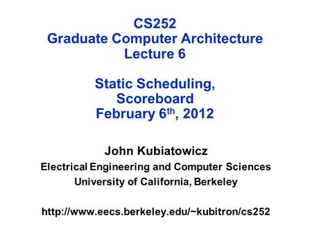 CS252 Graduate Computer Architecture Lecture 6 Static Scheduling, Scoreboard February 6 th, 2012 John Kubiatowicz Electrical Engineering and Computer Sciences.