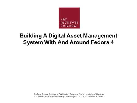 Building A Digital Asset Management System With And Around Fedora 4 Stefano Cossu, Director of Application Services, The Art Institute of Chicago DC Fedora.