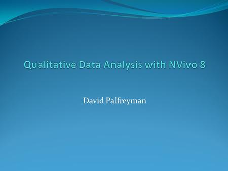 David Palfreyman. Outline Qualitative data and how to analyze it. Your data Nvivo 8 2 March 2007David Palfreyman.