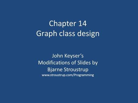 Chapter 14 Graph class design John Keyser's Modifications of Slides by Bjarne Stroustrup www.stroustrup.com/Programming.