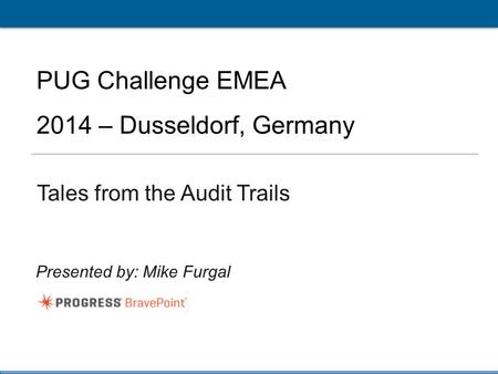 1 PUG Challenge Americas 2014 Click to edit Master title style PUG Challenge EMEA 2014 – Dusseldorf, Germany Tales from the Audit Trails Presented by: