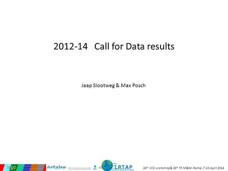 24 th CCE workshop& 30 th TF M&M, Rome, 7-10 April 2014 2012-14 Call for Data results Jaap Slootweg & Max Posch.