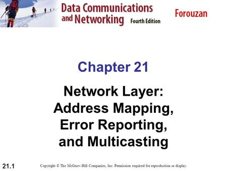 21.1 Chapter 21 Network Layer: Address Mapping, Error Reporting, and Multicasting Copyright © The McGraw-Hill Companies, Inc. Permission required for reproduction.