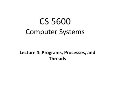 CS 5600 Computer Systems Lecture 4: Programs, Processes, and Threads.