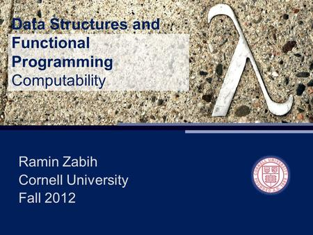 Data Structures and Functional Programming Computability Ramin Zabih Cornell University Fall 2012.