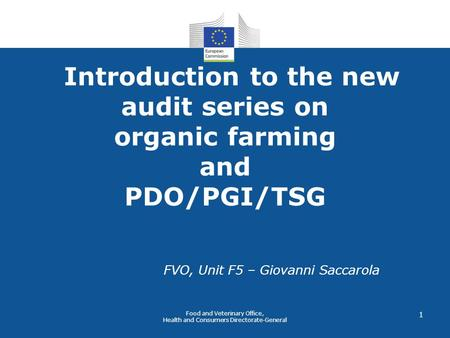 Food and Veterinary Office, Health and Consumers Directorate-General 1 Introduction to the new audit series on organic farming and PDO/PGI/TSG FVO, Unit.